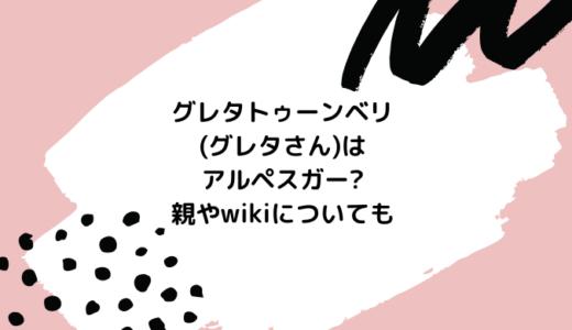 グレタトゥーンベリ(グレタさん)はアルペスガー?親やwikiについても