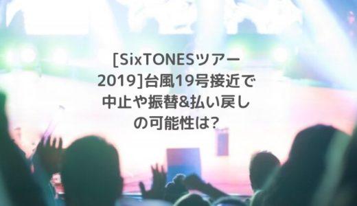 [SixTONESツアー2019]台風19号接近で中止や振替&払い戻しの可能性は?