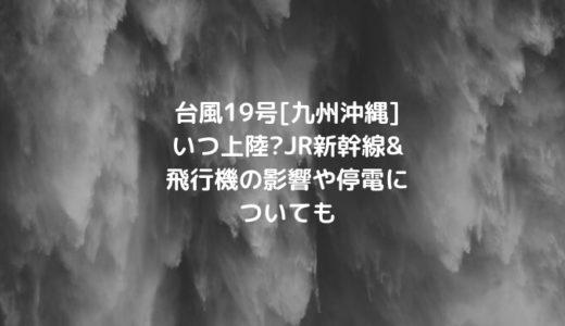 台風19号[九州沖縄]いつ上陸?JR新幹線&飛行機の影響や停電についても