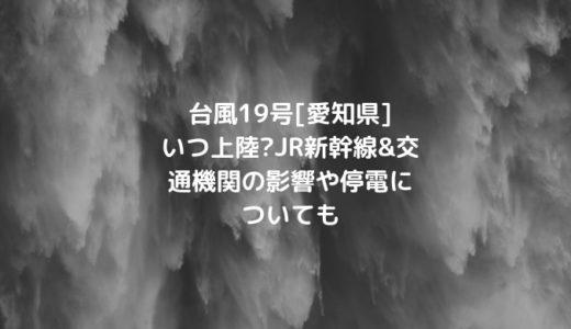 台風19号[愛知県]いつ上陸?JR新幹線&交通機関の影響や停電についても