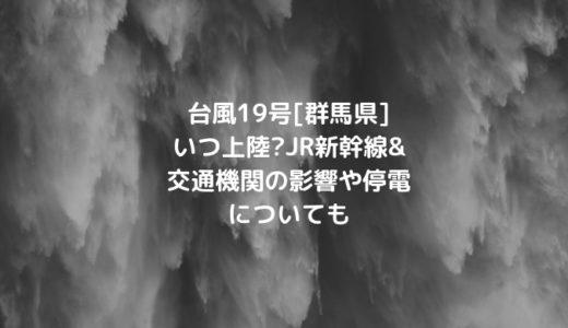 台風19号[群馬県]いつ上陸?JR新幹線&交通機関の影響や停電についても