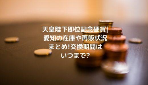 天皇陛下即位記念硬貨|愛知の在庫や再販状況まとめ!交換期間はいつまで?