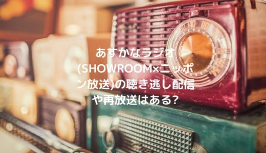 あすかなラジオ(SHOWROOM×ニッポン放送)の聴き逃し配信や再放送はある?