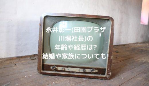 永井彰一(田園プラザ川場社長)の年齢や経歴は?結婚や家族についても!