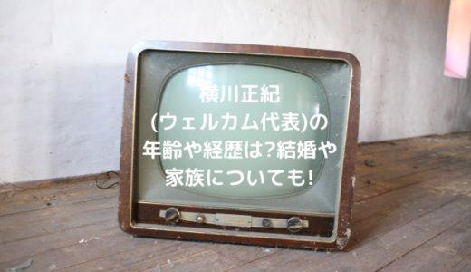 横川正紀(ウェルカム代表)の年齢や経歴は?結婚や家族についても!