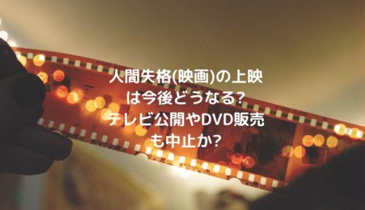 人間失格(映画)の上映は今後どうなる?テレビ公開やDVD販売も中止か?