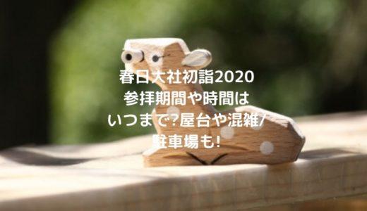 春日大社初詣2020参拝期間や時間はいつまで?屋台や混雑/駐車場も!